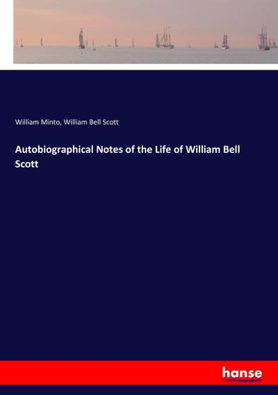 Autobiographical Notes of the Life of William Bell Scott