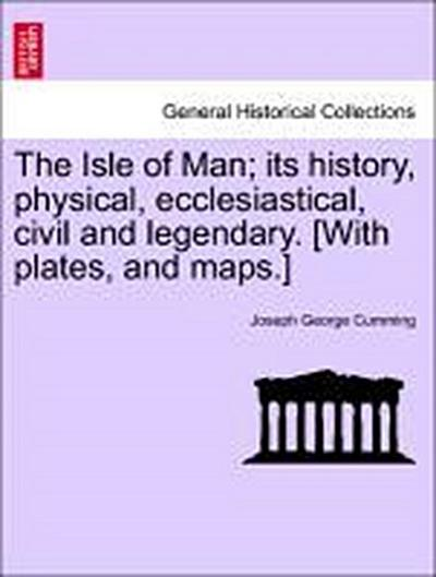 The Isle of Man; its history, physical, ecclesiastical, civil and legendary. [With plates, and maps.]