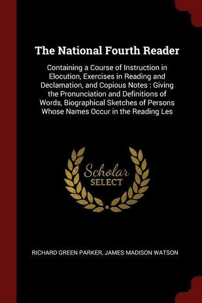 The National Fourth Reader: Containing a Course of Instruction in Elocution, Exercises in Reading and Declamation, and Copious Notes: Giving the P