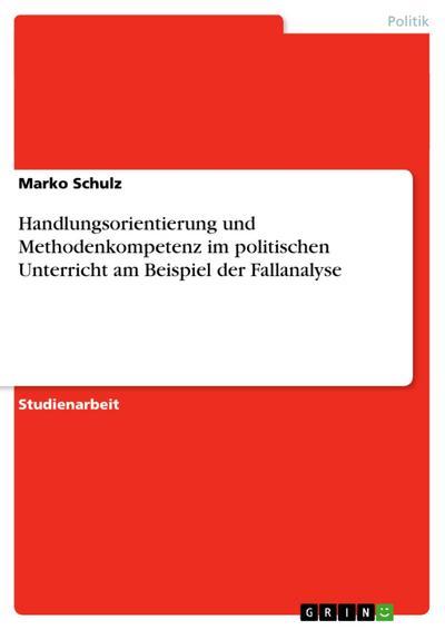Handlungsorientierung und Methodenkompetenz im politischen Unterricht am Beispiel der Fallanalyse