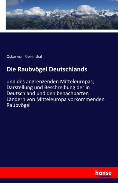 Die Raubvögel Deutschlands: und des angrenzenden Mitteleuropas; Darstellung und Beschreibung der in Deutschland und den benachbarten Ländern von Mitteleuropa vorkommenden Raubvögel