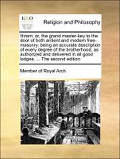 Hiram: or, the grand master-key to the door of both antient and modern free-masonry: being an accurate description of every degree of the brotherhood, as authorized and delivered in all good lodges. ... The second edition