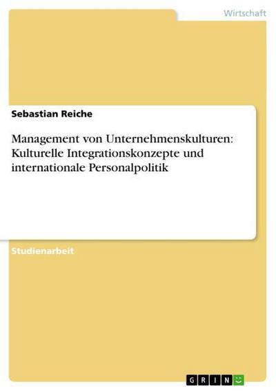 Management von Unternehmenskulturen: Kulturelle Integrationskonzepte und internationale Personalpolitik