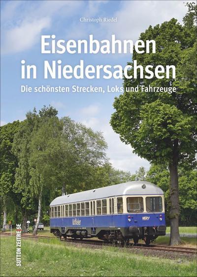 Die Eisenbahn in Niedersachsen, rund 160 faszinierende Fotografien dokumentieren die wichtigsten und schönsten Strecken, Loks und Fahrzeuge (Sutton - Auf Schienen unterwegs)