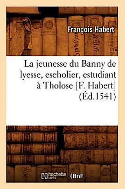 La Jeunesse Du Banny de Lyesse, Escholier, Estudiant À Tholose [f. Habert] (Éd.1541)