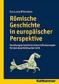 Römische Geschichte in europäischer Perspektive: Handlungsorientierte Unterrichtskonzepte für den Geschichtsunterricht