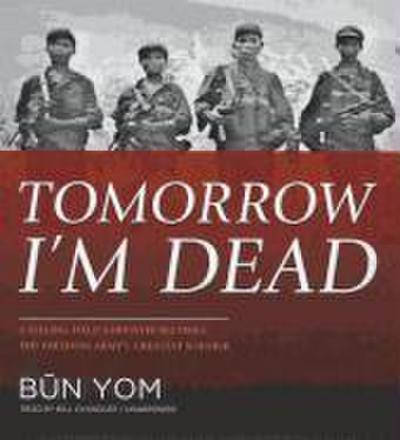 Tomorrow I'm Dead: A Killing Field Survivor Becomes the Freedom Army's Greatest Soldier