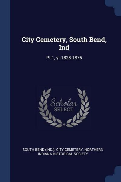 City Cemetery, South Bend, Ind: PT.1, Yr.1828-1875