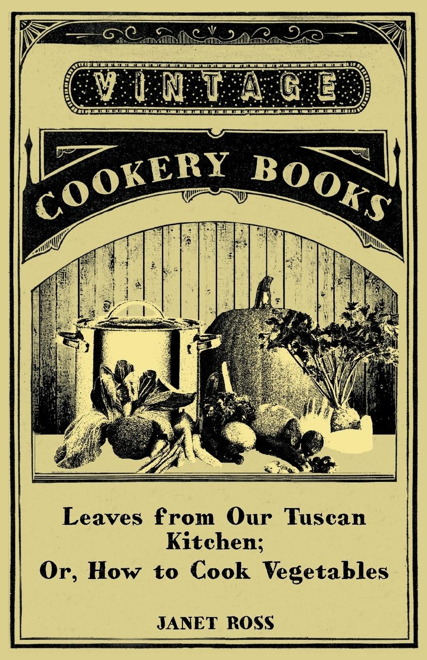 Leaves from Our Tuscan Kitchen  Or, How to Cook Vegetables, Janet Ross