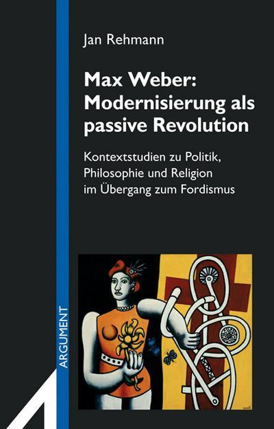 Max Weber: Modernisierung als passive Revolution: Kontextstudien zu Politik, Philosophie und Religion im Übergang zum Fordismus (Argument Sonderband / Neue Folge)