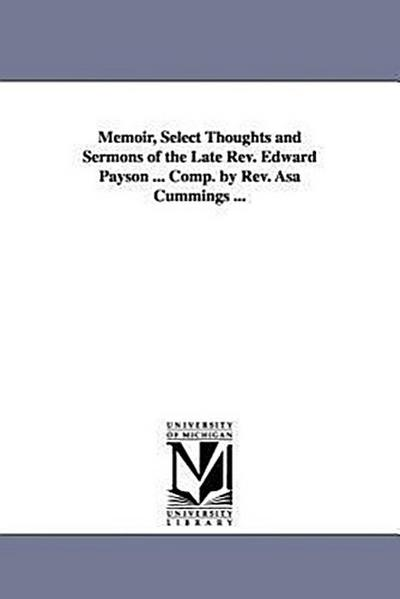 Memoir, Select Thoughts and Sermons of the Late REV. Edward Payson ... Comp. by REV. Asa Cummings ...