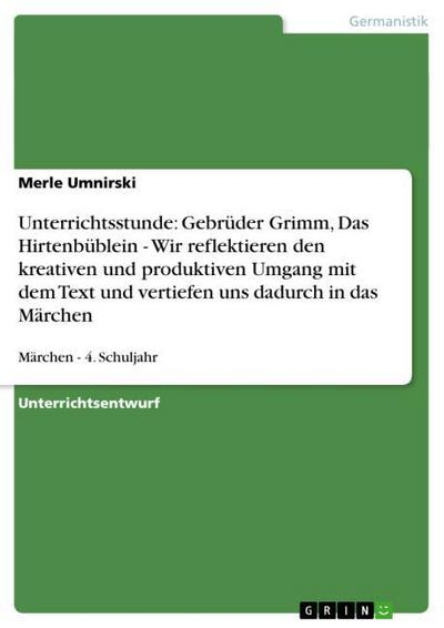 Unterrichtsstunde: Gebrüder Grimm, Das Hirtenbüblein - Wir reflektieren den kreativen und produktiven Umgang mit dem Text und vertiefen uns dadurch in das Märchen