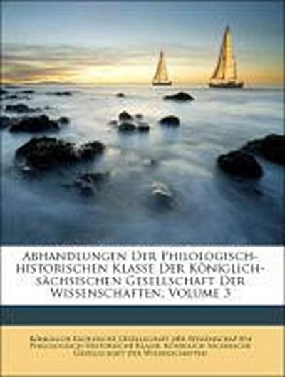 Abhandlungen Der Philologisch-historischen Klasse Der Königlich-sächsischen Gesellschaft Der Wissenschaften, Volume 3