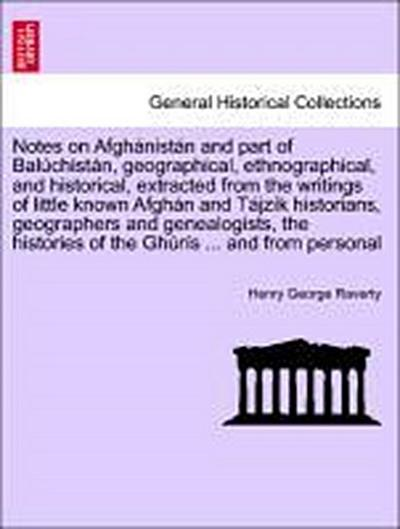 Notes on Afghánistán and part of Balúchistán, geographical, ethnographical, and historical, extracted from the writings of little known Afghán and Tájzík historians, geographers and genealogists, the histories of the Ghúrís ... and from personal