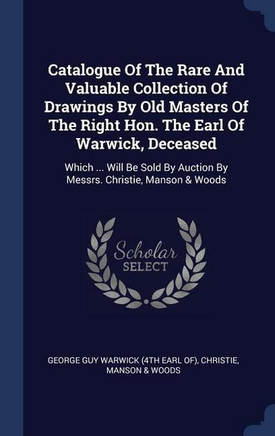 Catalogue of the Rare and Valuable Collection of Drawings by Old Masters of the Right Hon. the Earl of Warwick, Deceased: Which ... Will Be Sold by Au