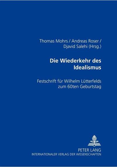Die Wiederkehr des Idealismus?. Festschrift für Wilhelm Lütterfelds zum 60. Geburtstag. Herausgegeben von Thomas Mohrs, Andreas Roser, Djavid Salehi Achtung Cover abweichend!!!