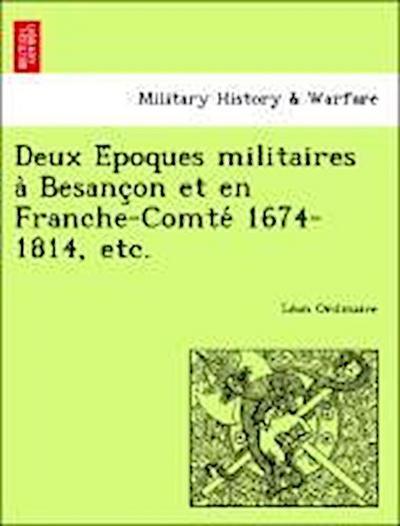 Deux E´poques militaires a` Besanc¸on et en Franche-Comte´ 1674-1814, etc.