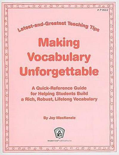 Making Vocabulary Unforgettable: A Quick-Reference Guide for Helping Students Build a Rich, Robust, Lifelong Vocabulary
