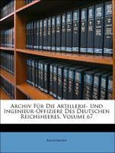 Archiv Für Die Artillerie- Und Ingenieur-Offiziere Des Deutschen Reichsheeres, Volume 67