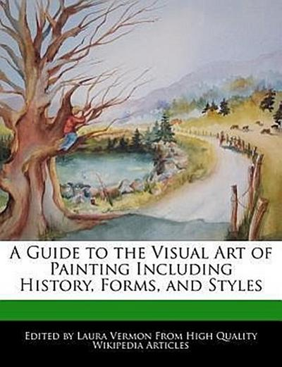 A Guide to the Visual Art of Painting Including History, Forms, and Styles