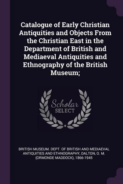 Catalogue of Early Christian Antiquities and Objects from the Christian East in the Department of British and Mediaeval Antiquities and Ethnography of