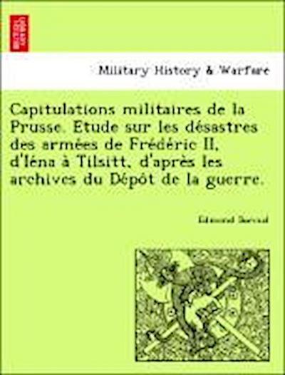 Capitulations militaires de la Prusse. E´tude sur les de´sastres des arme´es de Fre´de´ric II, d'Ie´na a` Tilsitt, d'apre`s les archives du De´po^t de la guerre.