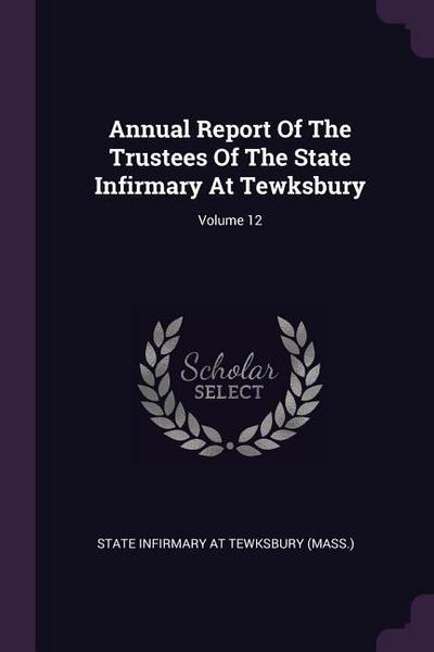 Annual Report of the Trustees of the State Infirmary at Tewksbury; Volume 12