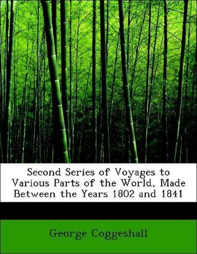 Second Series of Voyages to Various Parts of the World, Made Between the Years 1802 and 1841