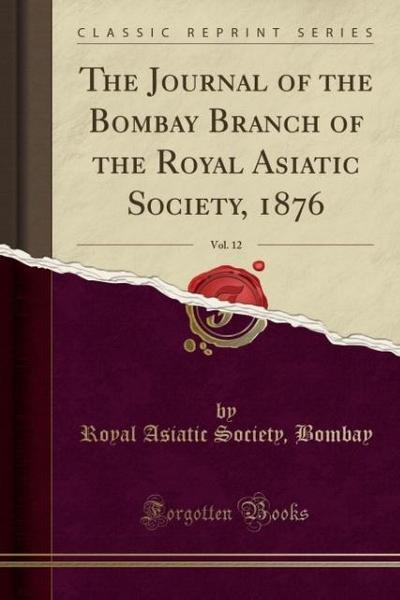 The Journal of the Bombay Branch of the Royal Asiatic Society, 1876, Vol. 12 (Classic Reprint)