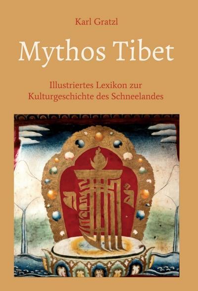Mythos Tibet - Illustriertes Lexikon zur Kulturgeschichte des Schneelandes: Mit mehr als 3000 Stichwörtern