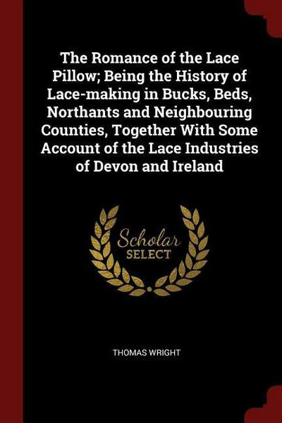 The Romance of the Lace Pillow; Being the History of Lace-Making in Bucks, Beds, Northants and Neighbouring Counties, Together with Some Account of th