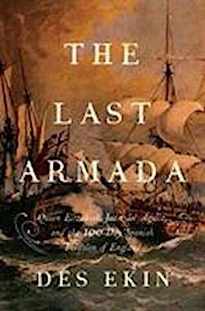 The Last Armada - Queen Elizabeth, Juan del Aguila, and Hugh O`Neill: The Story of the 100-Day Spanish Invasion