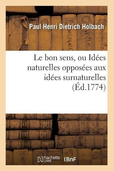 Le Bon Sens, Ou Idées Naturelles Opposées Aux Idées Surnaturelles (Éd.1774)