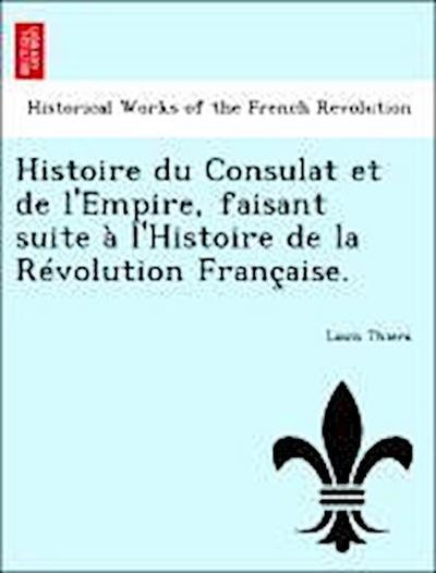 Histoire du Consulat et de l'Empire, faisant suite à l'Histoire de la Révolution Française.