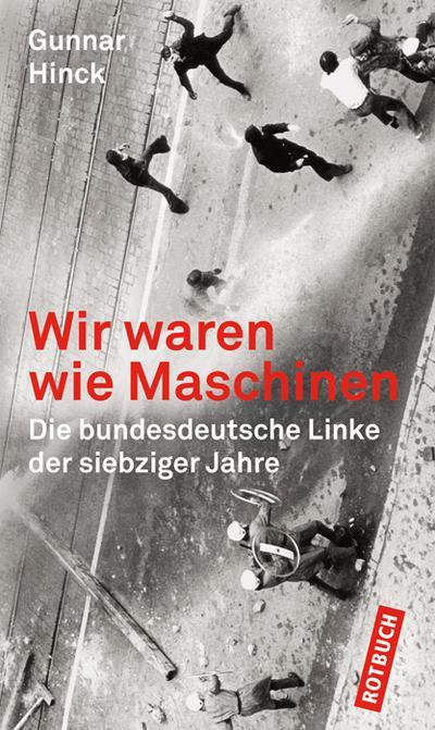 Wir waren wie Maschinen: Die bundesdeutsche Linke der siebziger Jahre