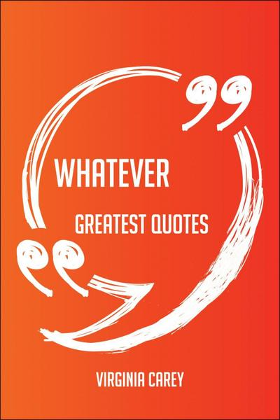 Whatever Greatest Quotes - Quick, Short, Medium Or Long Quotes. Find The Perfect Whatever Quotations For All Occasions - Spicing Up Letters, Speeches, And Everyday Conversations.