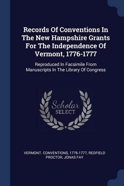 Records of Conventions in the New Hampshire Grants for the Independence of Vermont, 1776-1777: Reproduced in Facsimile from Manuscripts in the Library