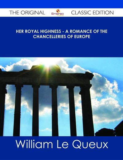 Her Royal Highness - A Romance of the Chancelleries of Europe - The Original Classic Edition