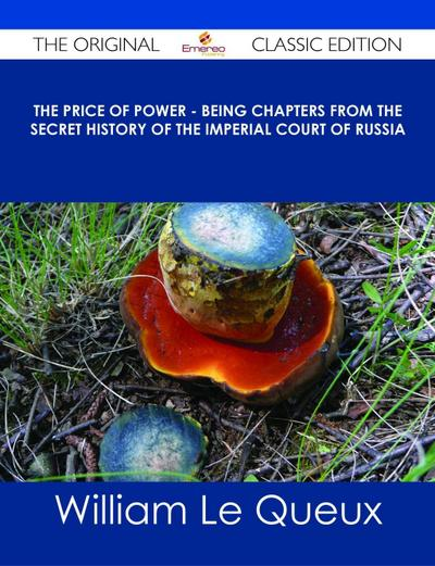The Price of Power - Being Chapters from the Secret History of the Imperial Court of Russia - The Original Classic Edition