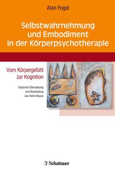 Selbstwahrnehmung und Embodiment in der Körperpsychotherapie: Vom Körpergefühl zur Kognition - Deutsche Übersetzung und Bearbeitung von Helmi Boese