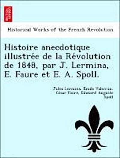 Histoire anecdotique illustre´e de la Re´volution de 1848, par J. Lermina, E. Faure et E. A. Spoll.