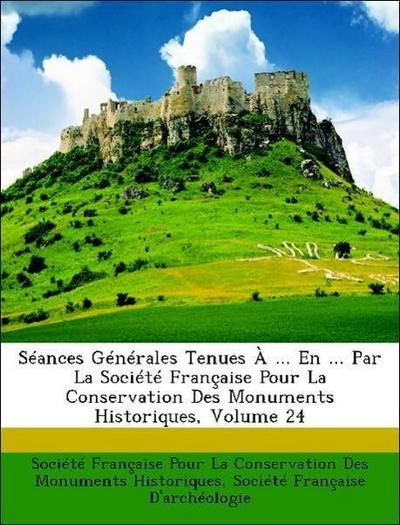 Séances Générales Tenues À ... En ... Par La Société Française Pour La Conservation Des Monuments Historiques, Volume 24