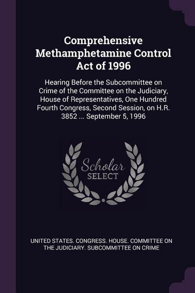 Comprehensive Methamphetamine Control Act of 1996: Hearing Before the Subcommittee on Crime of the Committee on the Judiciary, House of Representative