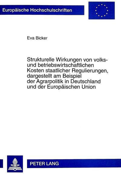 Strukturelle Wirkungen von volks- und betriebswirtschaftlichen Kosten staatlicher Regulierungen, dargestellt am Beispiel der Agrarpolitik in Deutschland und der Europäischen Union