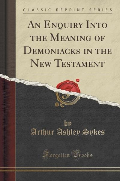 An Enquiry Into the Meaning of Demoniacks in the New Testament (Classic Reprint)