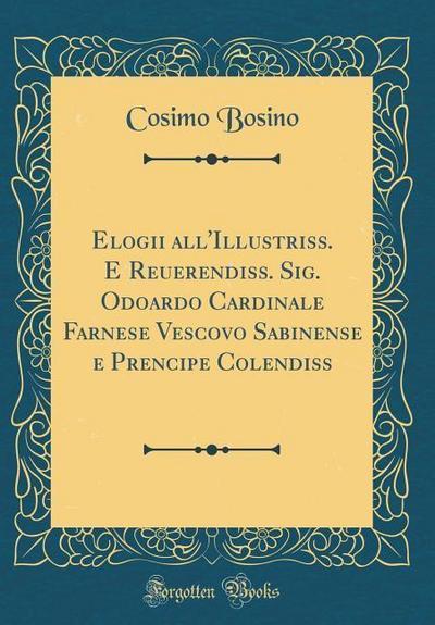Elogii All'illustriss. E Reuerendiss. Sig. Odoardo Cardinale Farnese Vescovo Sabinense E Prencipe Colendiss (Classic Reprint)