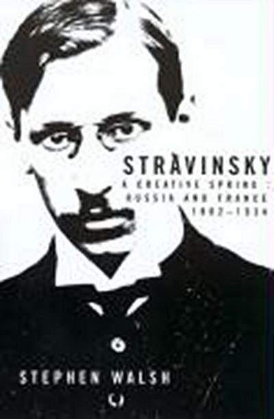 Stravinsky: A Creative Spring; Russian and France, 1882-1934