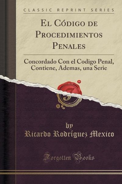 El Código de Procedimientos Penales: Concordado Con El Codigo Penal, Contiene, Ademas, Una Serie (Classic Reprint)
