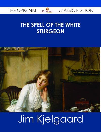 The Spell of the White Sturgeon - The Original Classic Edition