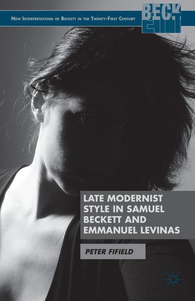 Late Modernist Style in Samuel Beckett and Emmanuel Levinas (New Interpretations of Beckett in the Twenty-First Century)